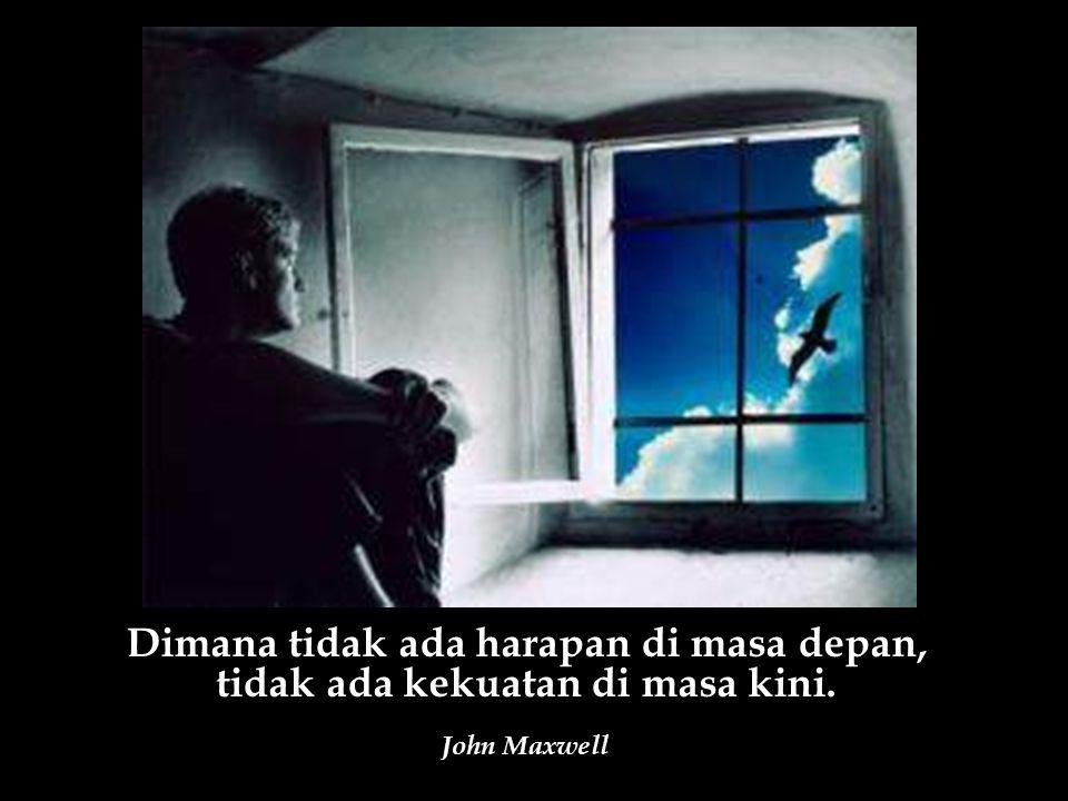 Dimana tidak ada harapan di masa depan, tidak ada kekuatan di masa kini. John Maxwell