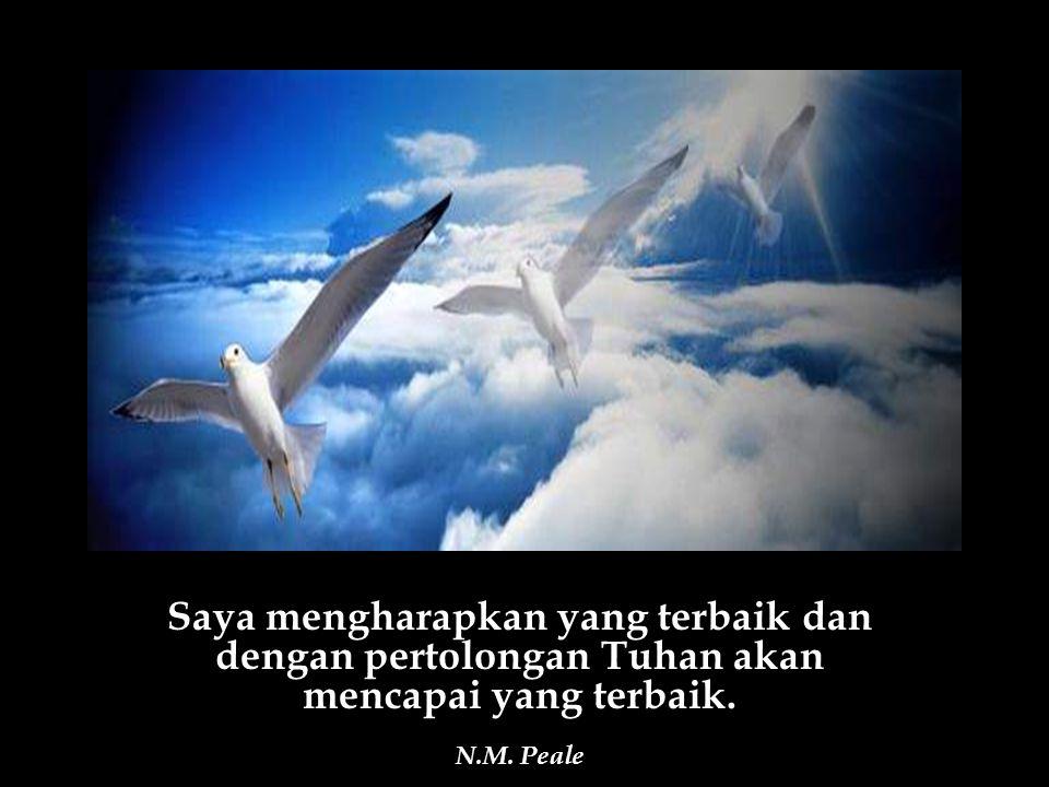 Saya mengharapkan yang terbaik dan dengan pertolongan Tuhan akan mencapai yang terbaik. N.M. Peale