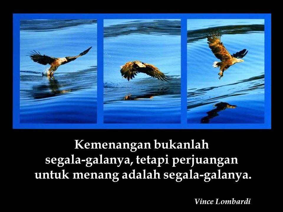 Kemenangan bukanlah segala-galanya, tetapi perjuangan untuk menang adalah segala-galanya.