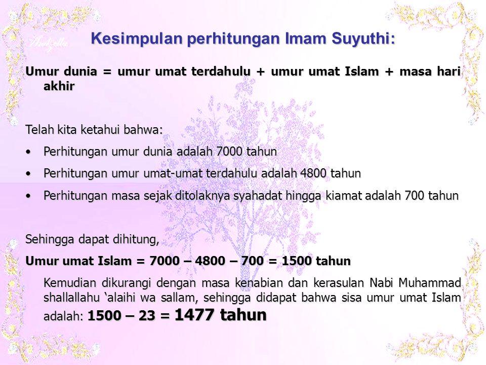 Umur dunia = umur umat terdahulu + umur umat Islam + masa hari akhir Telah kita ketahui bahwa: •Perhitungan umur dunia adalah 7000 tahun •Perhitungan umur umat-umat terdahulu adalah 4800 tahun •Perhitungan masa sejak ditolaknya syahadat hingga kiamat adalah 700 tahun Sehingga dapat dihitung, Umur umat Islam = 7000 – 4800 – 700 = 1500 tahun Kemudian dikurangi dengan masa kenabian dan kerasulan Nabi Muhammad shallallahu 'alaihi wa sallam, sehingga didapat bahwa sisa umur umat Islam adalah: 1500 – 23 = 1477 tahun Kesimpulan perhitungan Imam Suyuthi: