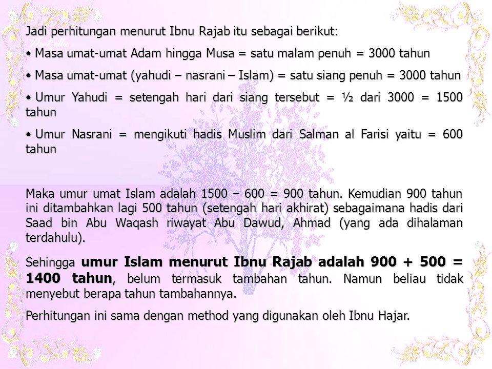 Jadi perhitungan menurut Ibnu Rajab itu sebagai berikut: • Masa umat-umat Adam hingga Musa = satu malam penuh = 3000 tahun • Masa umat-umat (yahudi – nasrani – Islam) = satu siang penuh = 3000 tahun • Umur Yahudi = setengah hari dari siang tersebut = ½ dari 3000 = 1500 tahun • Umur Nasrani = mengikuti hadis Muslim dari Salman al Farisi yaitu = 600 tahun Maka umur umat Islam adalah 1500 – 600 = 900 tahun.