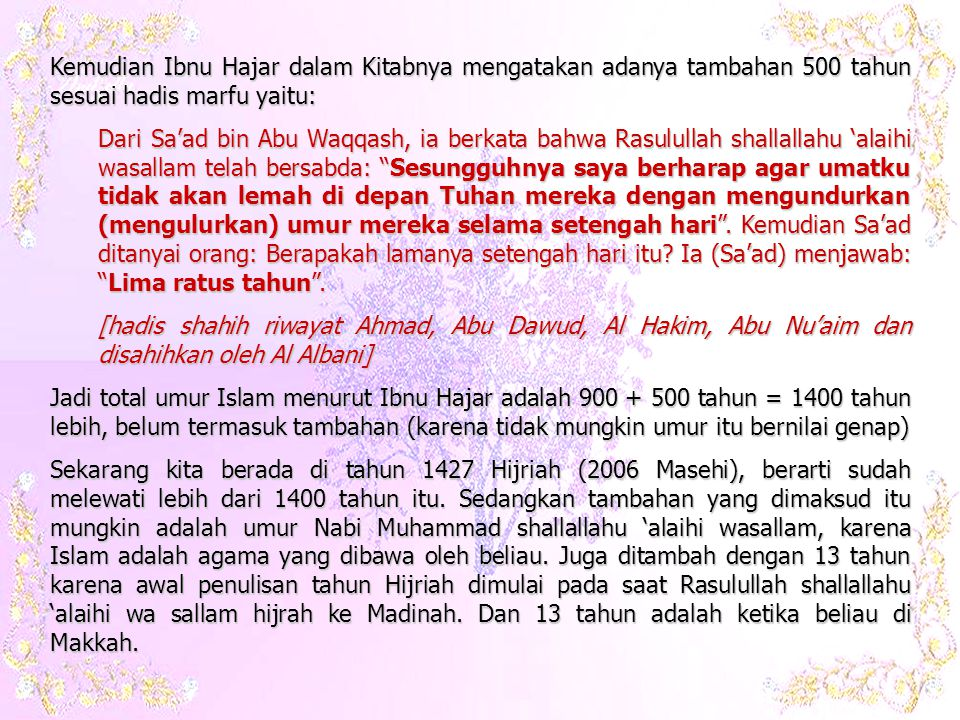 Sehingga umur Islam adalah: 1400 + 63 (umur Nabi) + 13 (tahun sebelum hijrah) = 1476 tahun Jika dikurangi dengan masa kita hidup ini yaitu 2006 Masehi atau 1427 Hijirah, berarti 1476 – 1427 = 49 tahun.