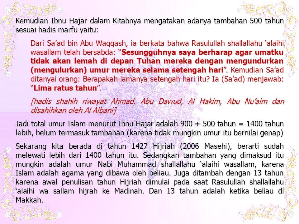 Kemudian Ibnu Hajar dalam Kitabnya mengatakan adanya tambahan 500 tahun sesuai hadis marfu yaitu: Dari Sa'ad bin Abu Waqqash, ia berkata bahwa Rasulullah shallallahu 'alaihi wasallam telah bersabda: Sesungguhnya saya berharap agar umatku tidak akan lemah di depan Tuhan mereka dengan mengundurkan (mengulurkan) umur mereka selama setengah hari .