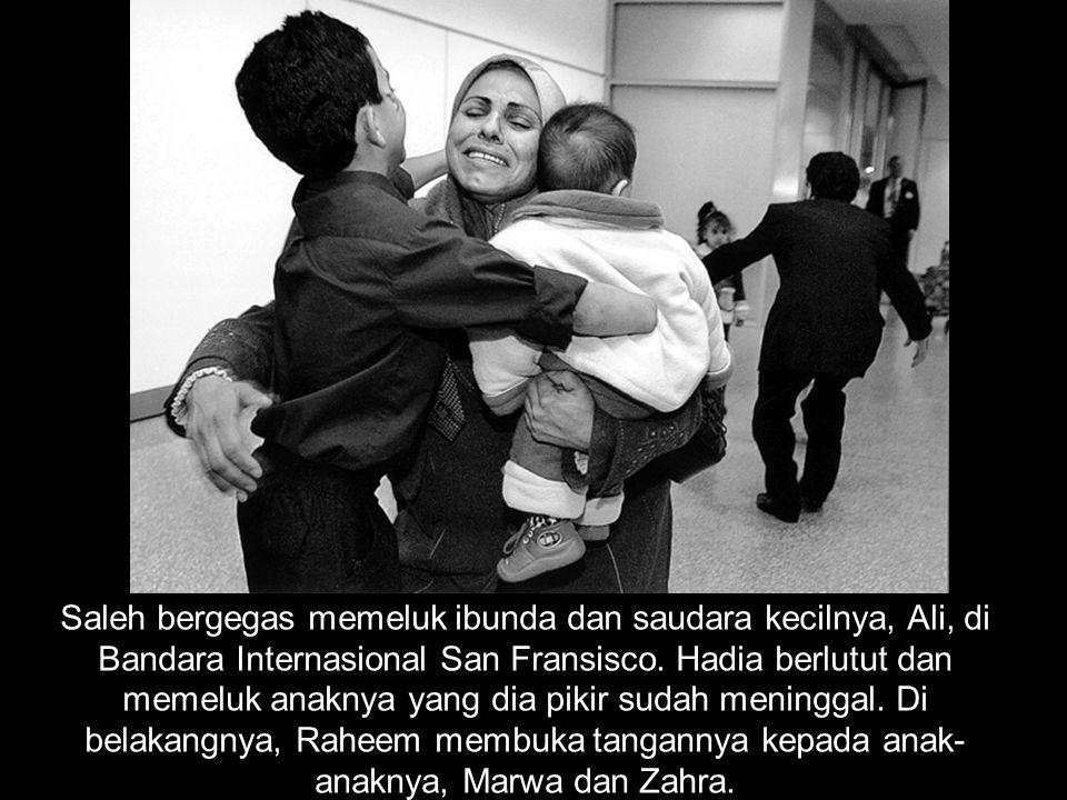 Saleh bergegas memeluk ibunda dan saudara kecilnya, Ali, di Bandara Internasional San Fransisco. Hadia berlutut dan memeluk anaknya yang dia pikir sud