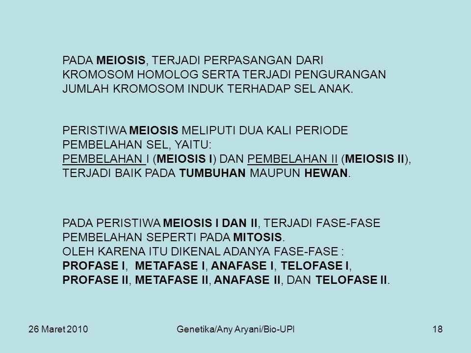 26 Maret 2010Genetika/Any Aryani/Bio-UPI18 PADA MEIOSIS, TERJADI PERPASANGAN DARI KROMOSOM HOMOLOG SERTA TERJADI PENGURANGAN JUMLAH KROMOSOM INDUK TERHADAP SEL ANAK.