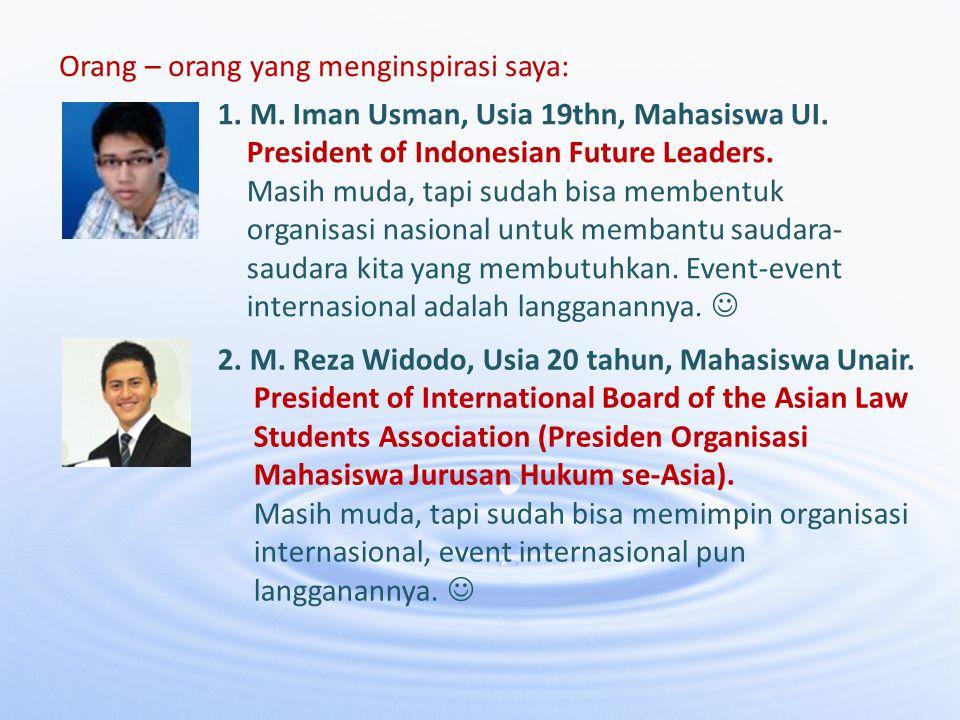 Orang – orang yang menginspirasi saya: 1. M. Iman Usman, Usia 19thn, Mahasiswa UI. President of Indonesian Future Leaders. Masih muda, tapi sudah bisa