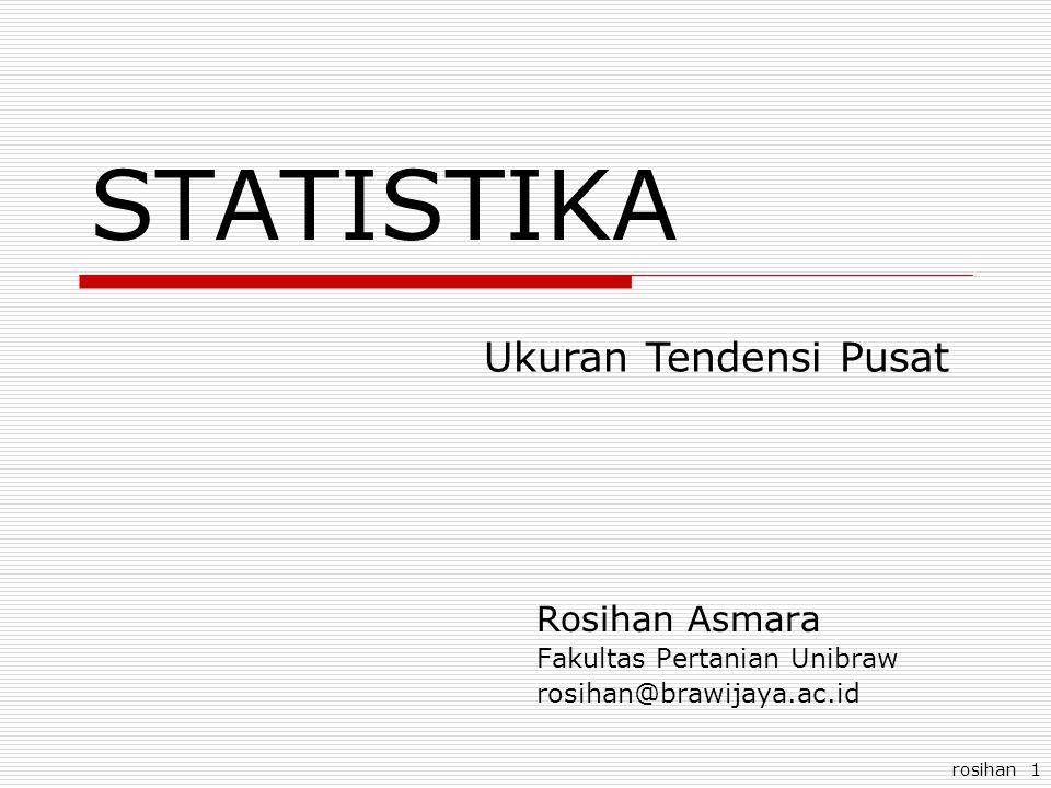 rosihan 1 STATISTIKA Rosihan Asmara Fakultas Pertanian Unibraw rosihan@brawijaya.ac.id Ukuran Tendensi Pusat