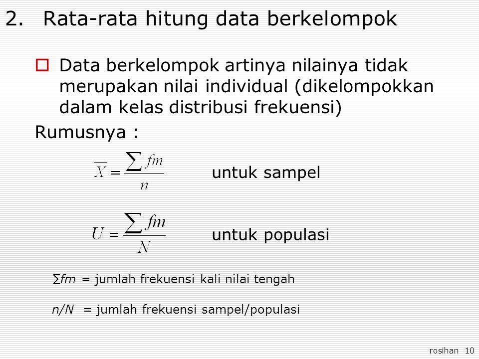 rosihan 10 2.Rata-rata hitung data berkelompok  Data berkelompok artinya nilainya tidak merupakan nilai individual (dikelompokkan dalam kelas distrib