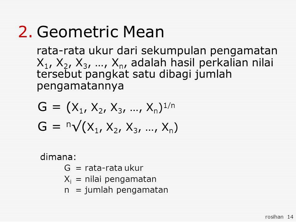 rosihan 14 2.Geometric Mean rata-rata ukur dari sekumpulan pengamatan X 1, X 2, X 3, …, X n, adalah hasil perkalian nilai tersebut pangkat satu dibagi