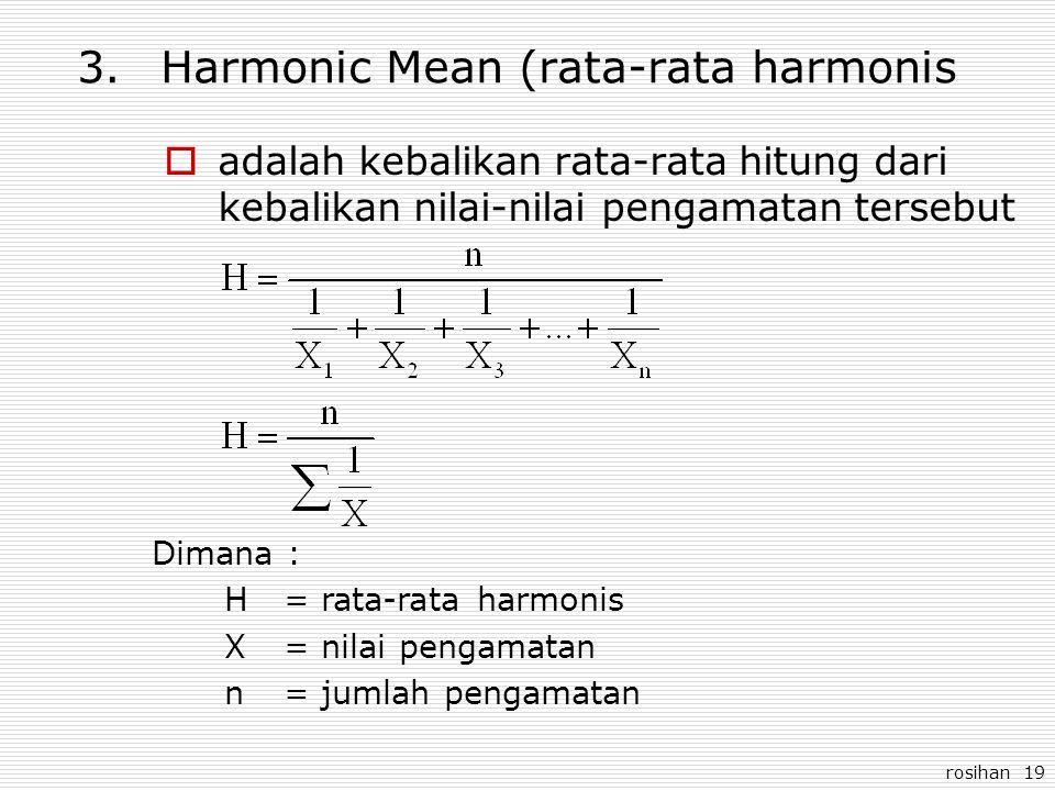 rosihan 19 3.Harmonic Mean (rata-rata harmonis  adalah kebalikan rata-rata hitung dari kebalikan nilai-nilai pengamatan tersebut Dimana : H= rata-rat