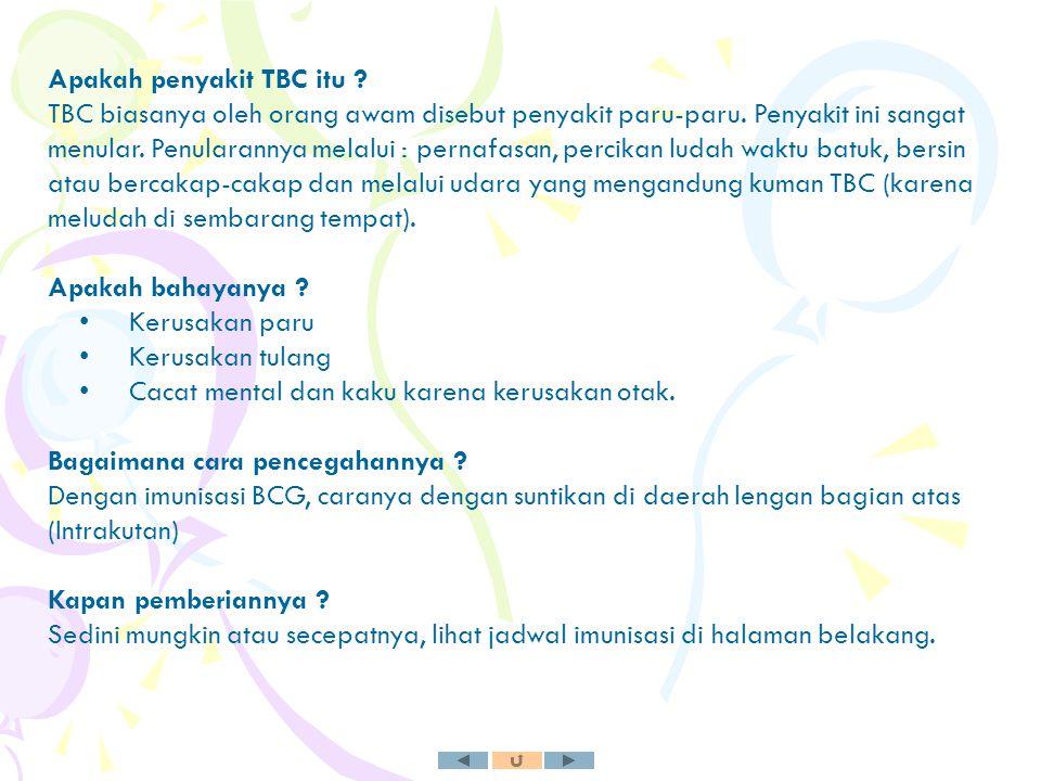 Apakah penyakit TBC itu ? TBC biasanya oleh orang awam disebut penyakit paru-paru. Penyakit ini sangat menular. Penularannya melalui : pernafasan, per