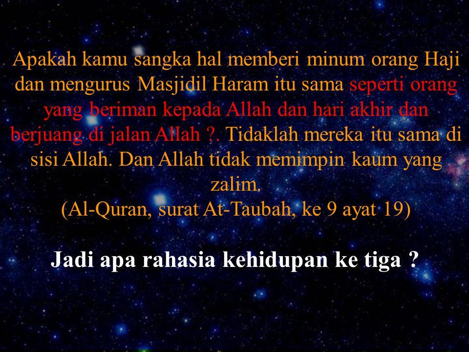 Jadi apa rahasia kehidupan ke tiga ? Apakah kamu sangka hal memberi minum orang Haji dan mengurus Masjidil Haram itu sama seperti orang yang beriman k