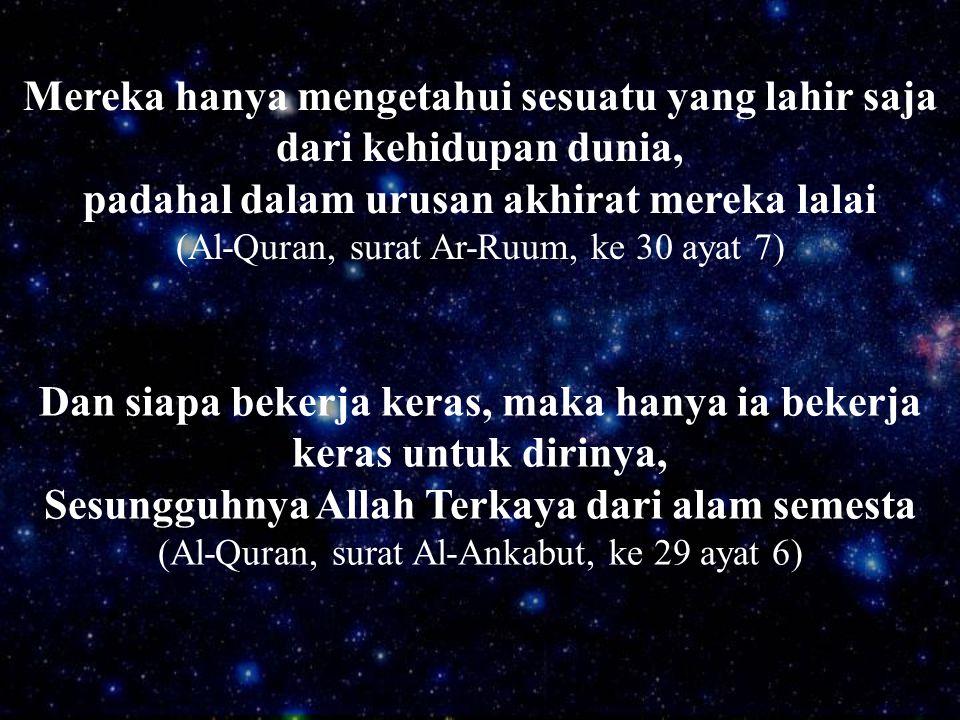 Dan siapa bekerja keras, maka hanya ia bekerja keras untuk dirinya, Sesungguhnya Allah Terkaya dari alam semesta (Al-Quran, surat Al-Ankabut, ke 29 ay