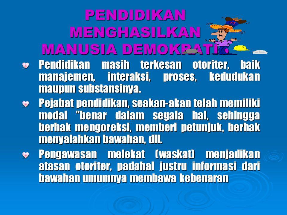 PENDIDIKAN MENGHASILKAN MANUSIA DEMOKRATIS Pendidikan masih terkesan otoriter, baik manajemen, interaksi, proses, kedudukan maupun substansinya. Pejab