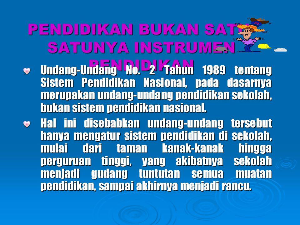 PENDIDIKAN BUKAN SATU- SATUNYA INSTRUMEN PENDIDIKAN Undang-Undang No. 2 Tahun 1989 tentang Sistem Pendidikan Nasional, pada dasarnya merupakan undang-