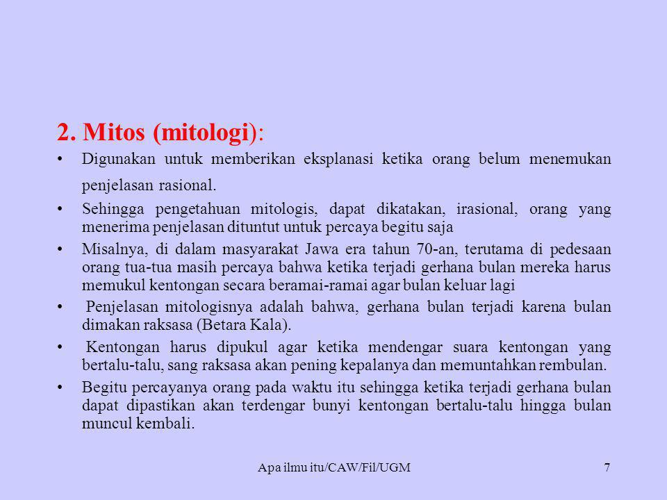 2. Mitos (mitologi): •Digunakan untuk memberikan eksplanasi ketika orang belum menemukan penjelasan rasional. •Sehingga pengetahuan mitologis, dapat d
