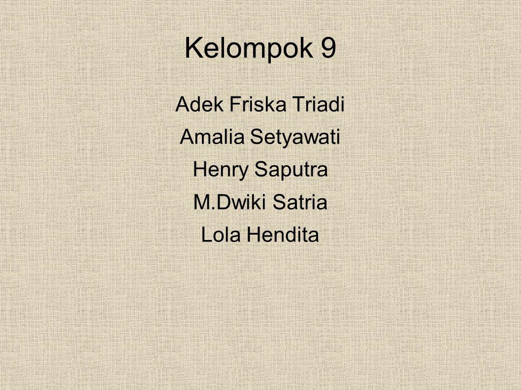 Kelompok 9 Adek Friska Triadi Amalia Setyawati Henry Saputra M.Dwiki Satria Lola Hendita
