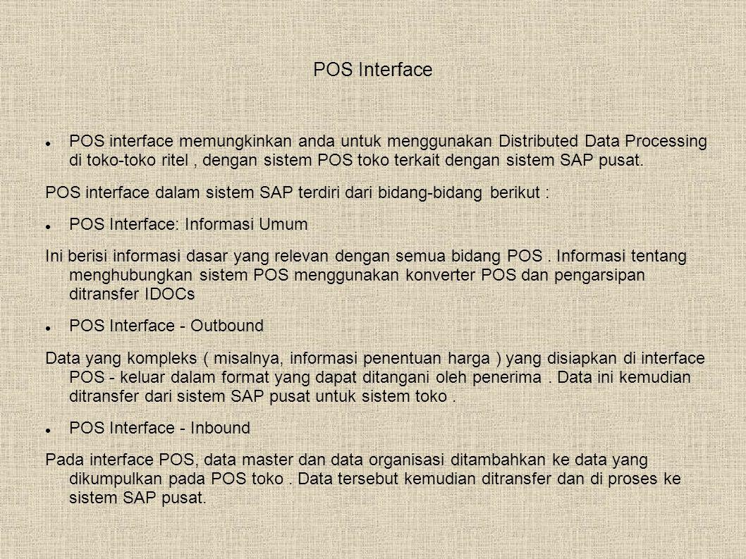 POS Interface  POS interface memungkinkan anda untuk menggunakan Distributed Data Processing di toko-toko ritel, dengan sistem POS toko terkait dengan sistem SAP pusat.