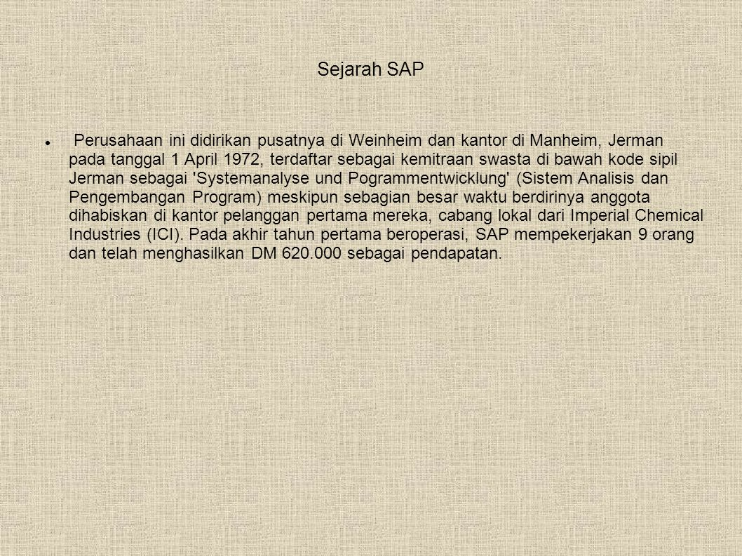 Sejarah SAP  Perusahaan ini didirikan pusatnya di Weinheim dan kantor di Manheim, Jerman pada tanggal 1 April 1972, terdaftar sebagai kemitraan swasta di bawah kode sipil Jerman sebagai Systemanalyse und Pogrammentwicklung (Sistem Analisis dan Pengembangan Program) meskipun sebagian besar waktu berdirinya anggota dihabiskan di kantor pelanggan pertama mereka, cabang lokal dari Imperial Chemical Industries (ICI).