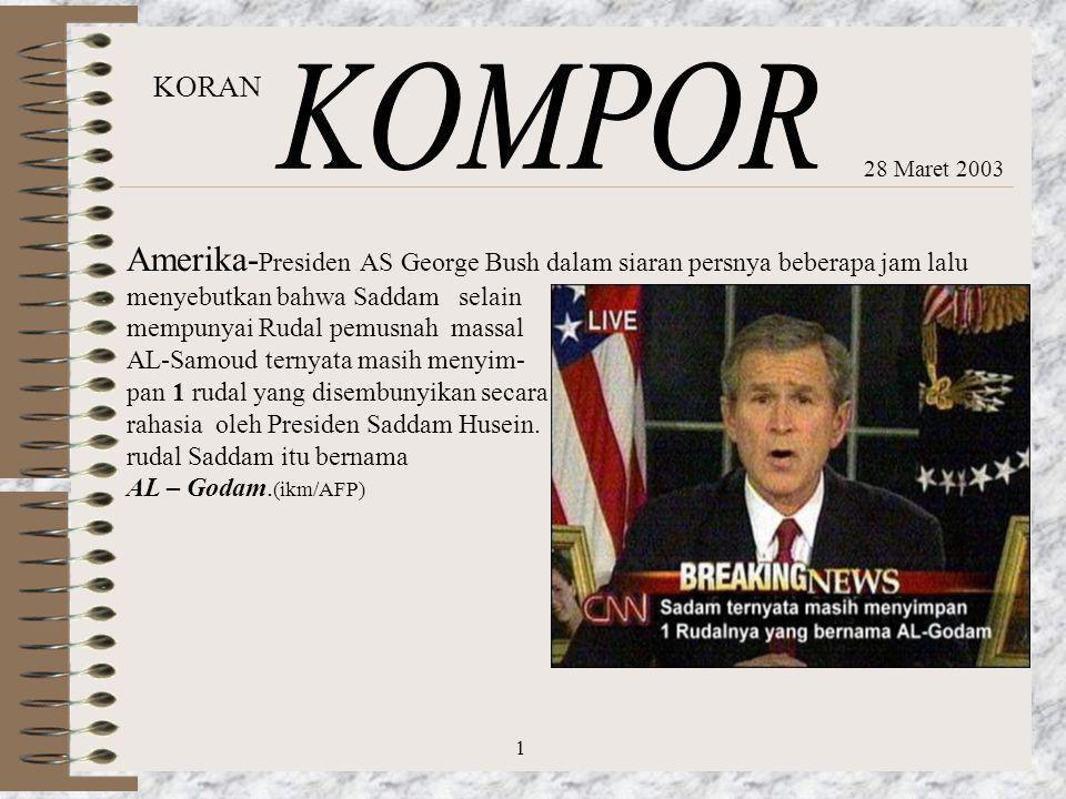 28 Maret 2003 Amerika- Presiden AS George Bush dalam siaran persnya beberapa jam lalu menyebutkan bahwa Saddam selain mempunyai Rudal pemusnah massal