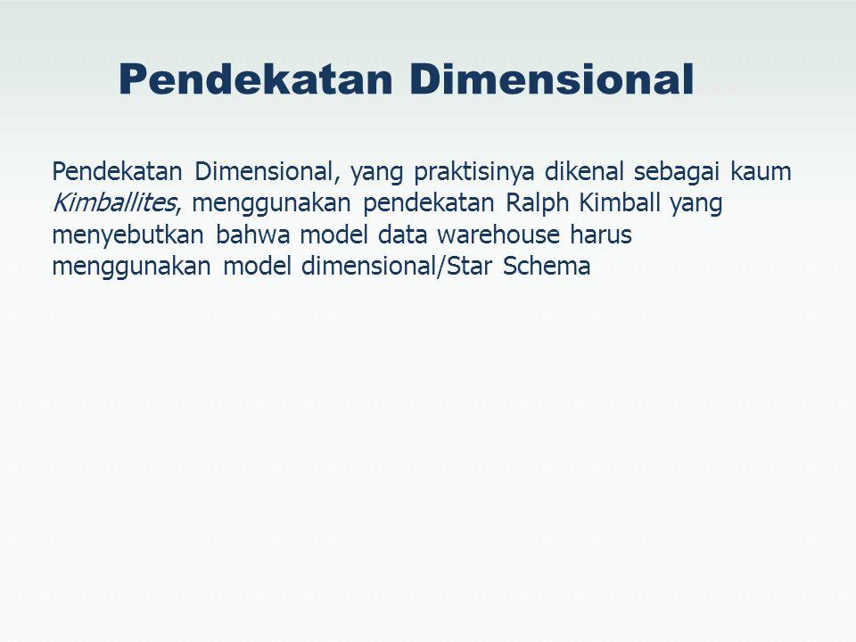 Pendekatan Dimensional… Pendekatan Dimensional, yang praktisinya dikenal sebagai kaum Kimballites, menggunakan pendekatan Ralph Kimball yang menyebutk