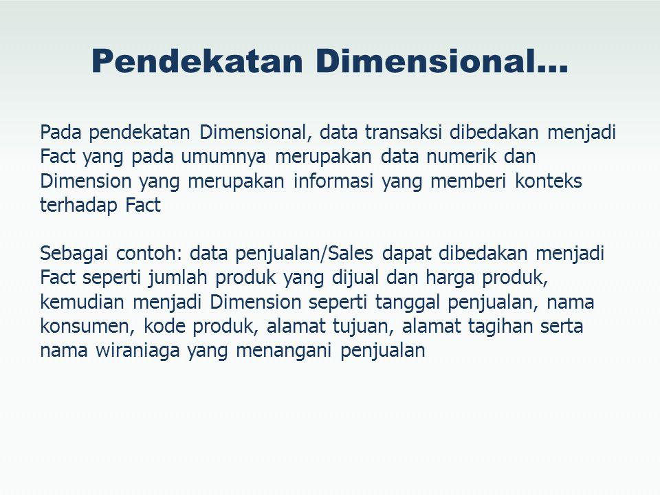 Pendekatan Dimensional… Pada pendekatan Dimensional, data transaksi dibedakan menjadi Fact yang pada umumnya merupakan data numerik dan Dimension yang