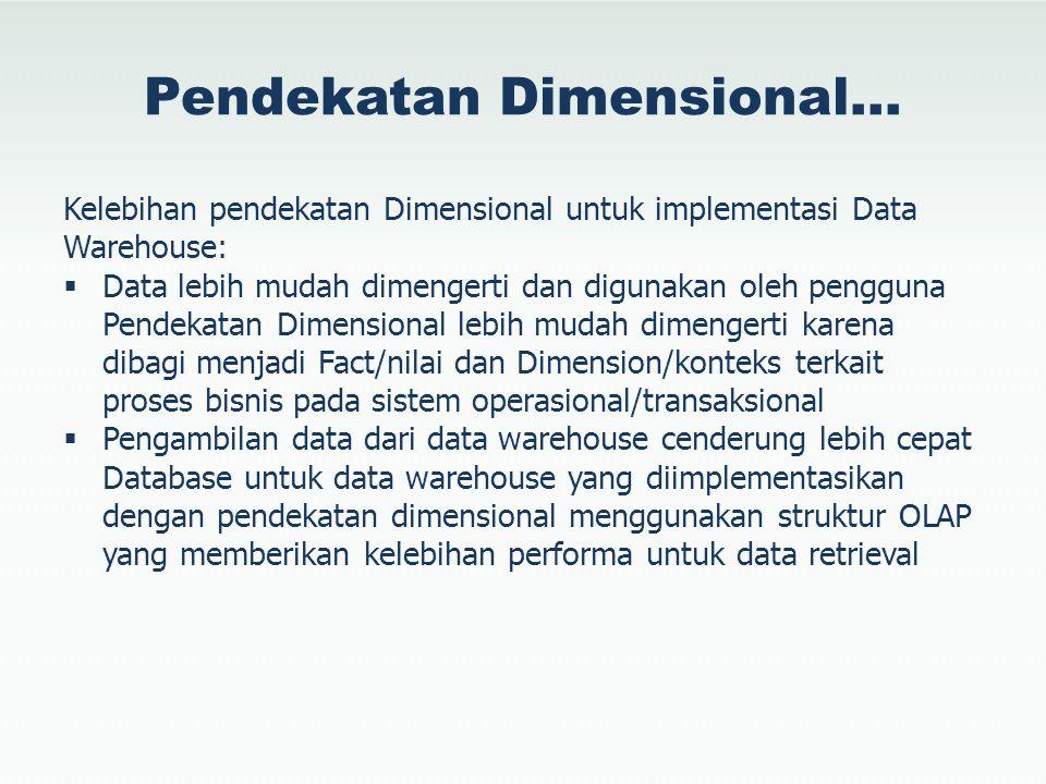 Pendekatan Dimensional… Kelebihan pendekatan Dimensional untuk implementasi Data Warehouse:  Data lebih mudah dimengerti dan digunakan oleh pengguna