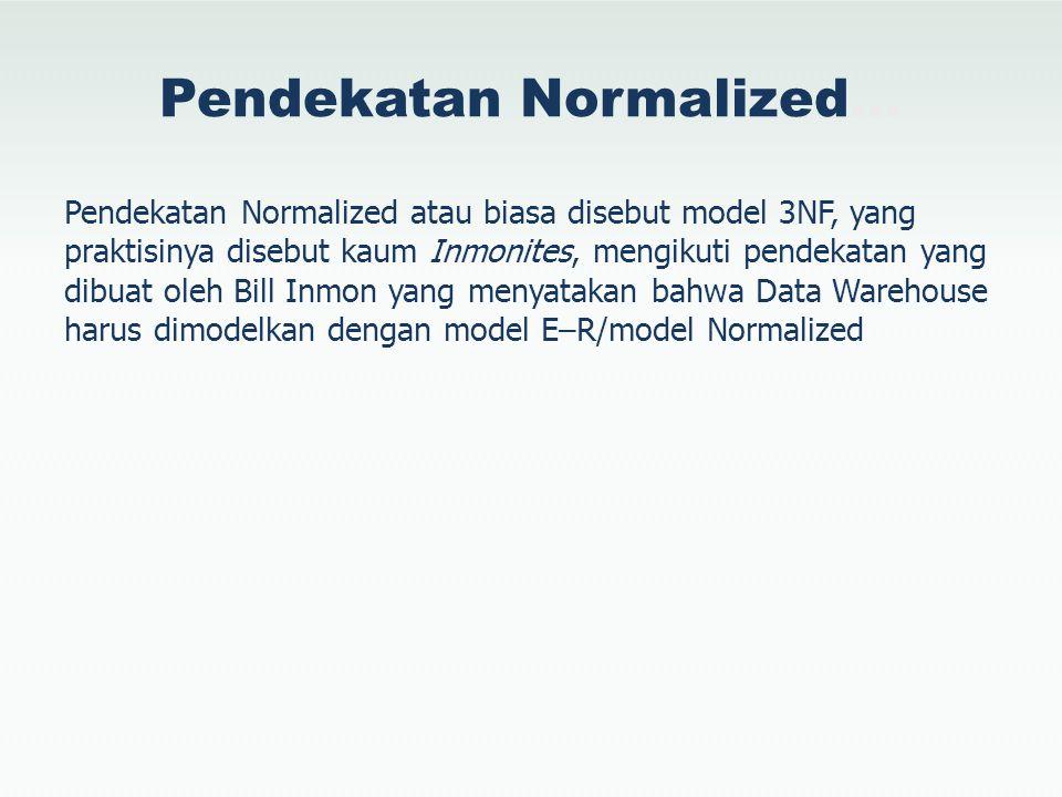 Pendekatan Normalized… Pendekatan Normalized atau biasa disebut model 3NF, yang praktisinya disebut kaum Inmonites, mengikuti pendekatan yang dibuat o