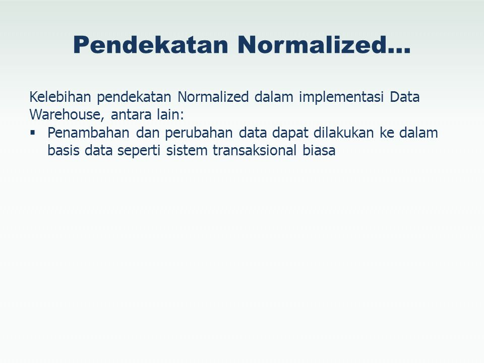 Pendekatan Normalized… Kelebihan pendekatan Normalized dalam implementasi Data Warehouse, antara lain:  Penambahan dan perubahan data dapat dilakukan