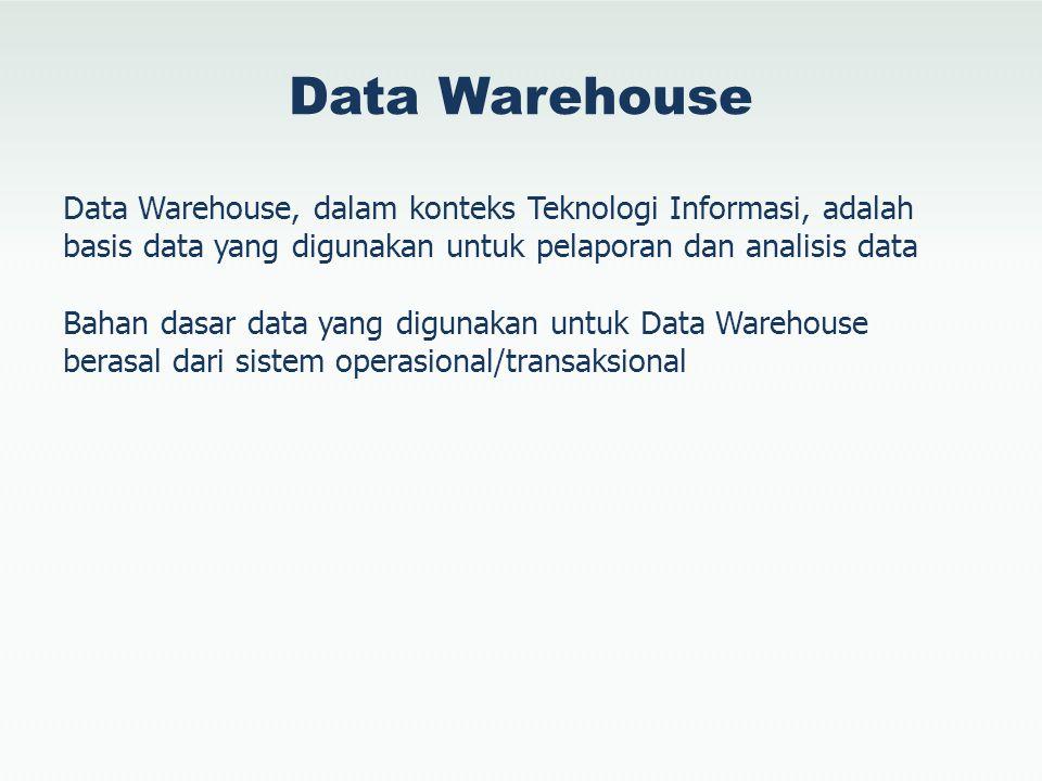 Data Warehouse Data Warehouse, dalam konteks Teknologi Informasi, adalah basis data yang digunakan untuk pelaporan dan analisis data Bahan dasar data