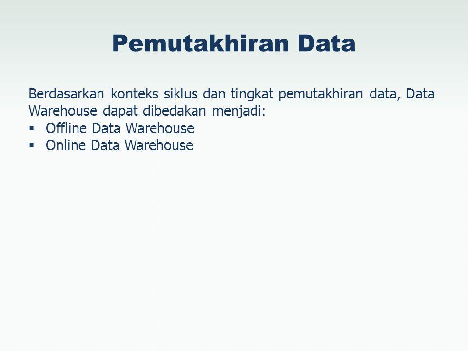 Pemutakhiran Data Berdasarkan konteks siklus dan tingkat pemutakhiran data, Data Warehouse dapat dibedakan menjadi:  Offline Data Warehouse  Online