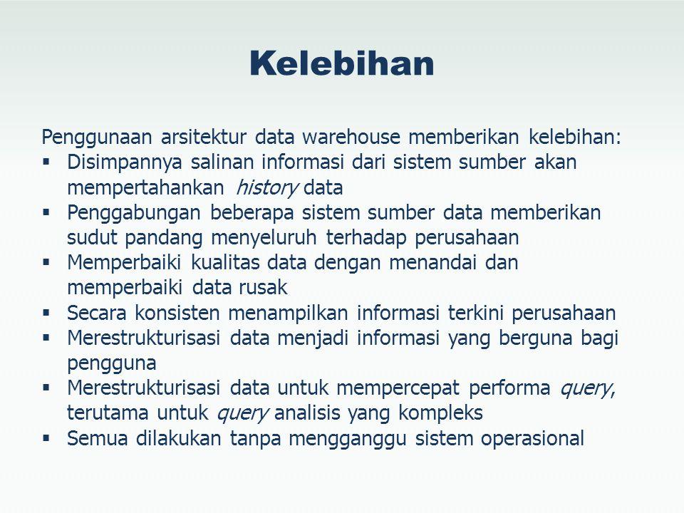 Kelebihan Penggunaan arsitektur data warehouse memberikan kelebihan:  Disimpannya salinan informasi dari sistem sumber akan mempertahankan history da