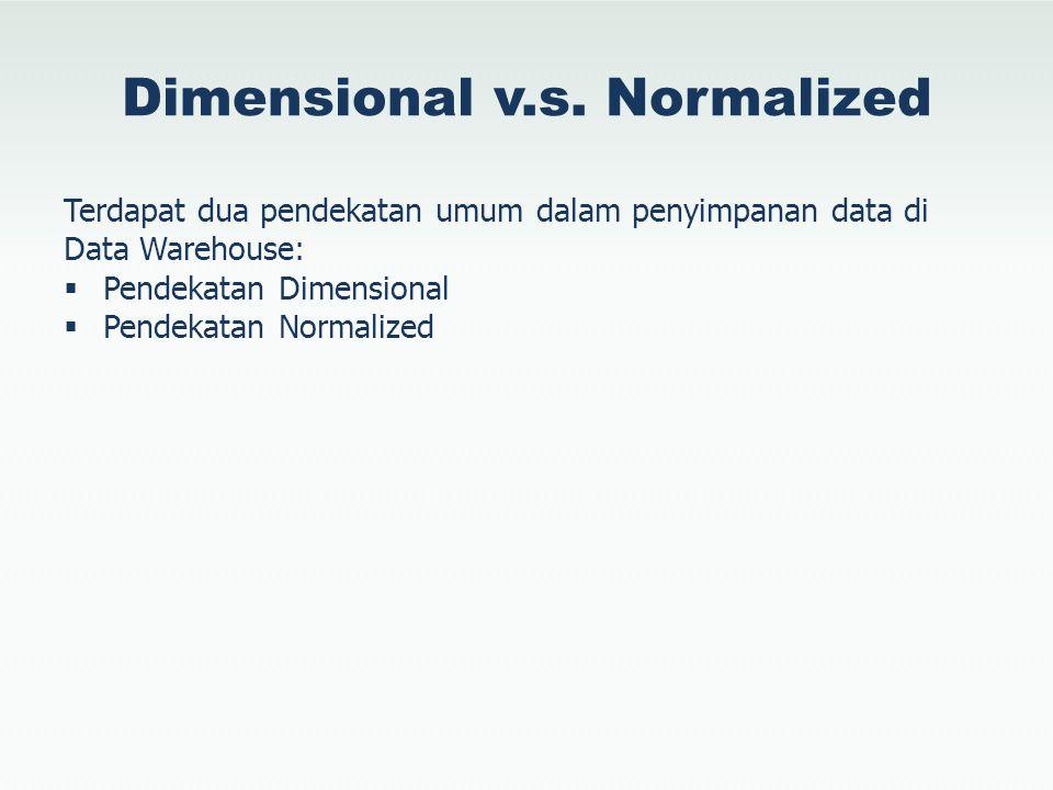 Dimensional v.s. Normalized Terdapat dua pendekatan umum dalam penyimpanan data di Data Warehouse:  Pendekatan Dimensional  Pendekatan Normalized