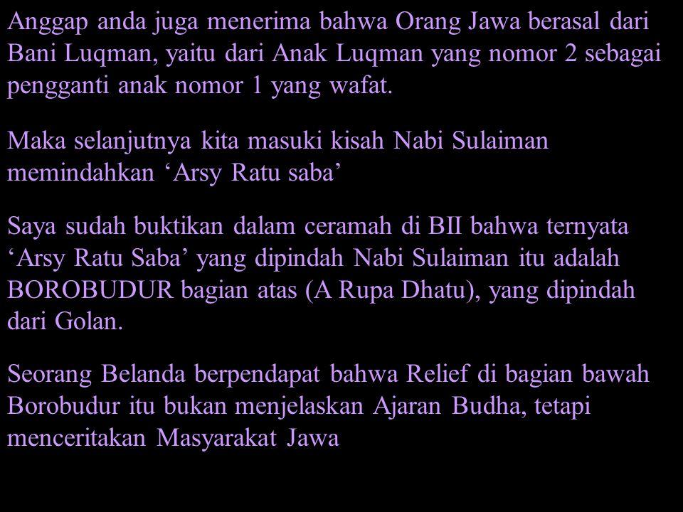 Anggap anda juga menerima bahwa Orang Jawa berasal dari Bani Luqman, yaitu dari Anak Luqman yang nomor 2 sebagai pengganti anak nomor 1 yang wafat. Ma