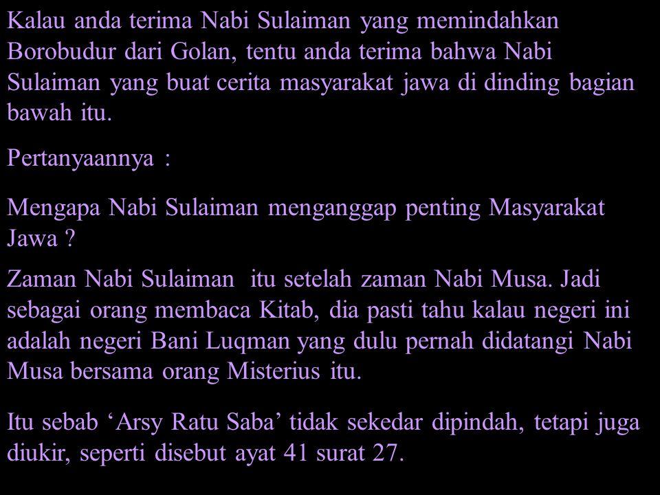 Kalau anda terima Nabi Sulaiman yang memindahkan Borobudur dari Golan, tentu anda terima bahwa Nabi Sulaiman yang buat cerita masyarakat jawa di dindi