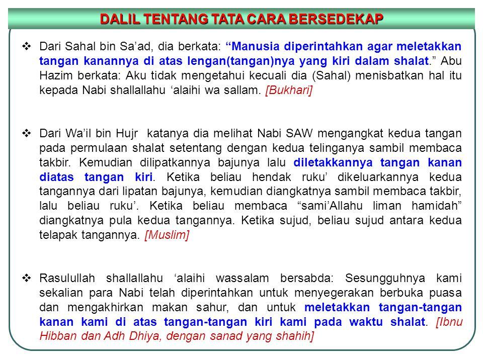 DALIL TENTANG TATA CARA BERSEDEKAP  Dari Sahal bin Sa'ad, dia berkata: Manusia diperintahkan agar meletakkan tangan kanannya di atas lengan(tangan)nya yang kiri dalam shalat. Abu Hazim berkata: Aku tidak mengetahui kecuali dia (Sahal) menisbatkan hal itu kepada Nabi shallallahu 'alaihi wa sallam.
