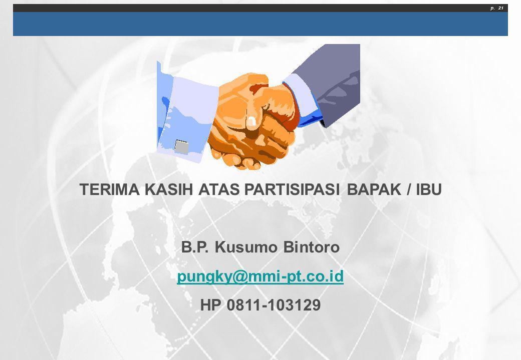 p. 21 TERIMA KASIH ATAS PARTISIPASI BAPAK / IBU B.P. Kusumo Bintoro pungky@mmi-pt.co.id HP 0811-103129