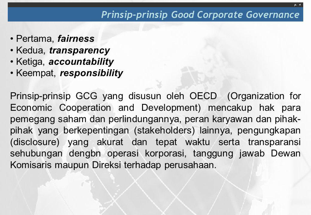 p. 4 Prinsip-prinsip Good Corporate Governance • Pertama, fairness • Kedua, transparency • Ketiga, accountability • Keempat, responsibility Prinsip-pr