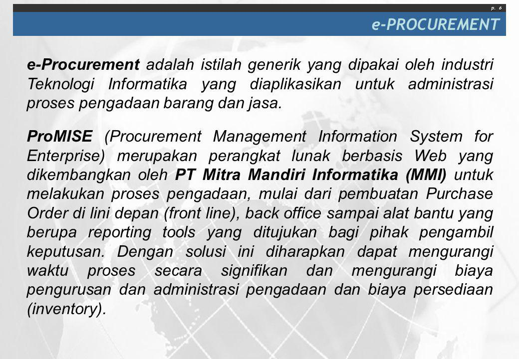 p. 6 e-PROCUREMENT e-Procurement adalah istilah generik yang dipakai oleh industri Teknologi Informatika yang diaplikasikan untuk administrasi proses