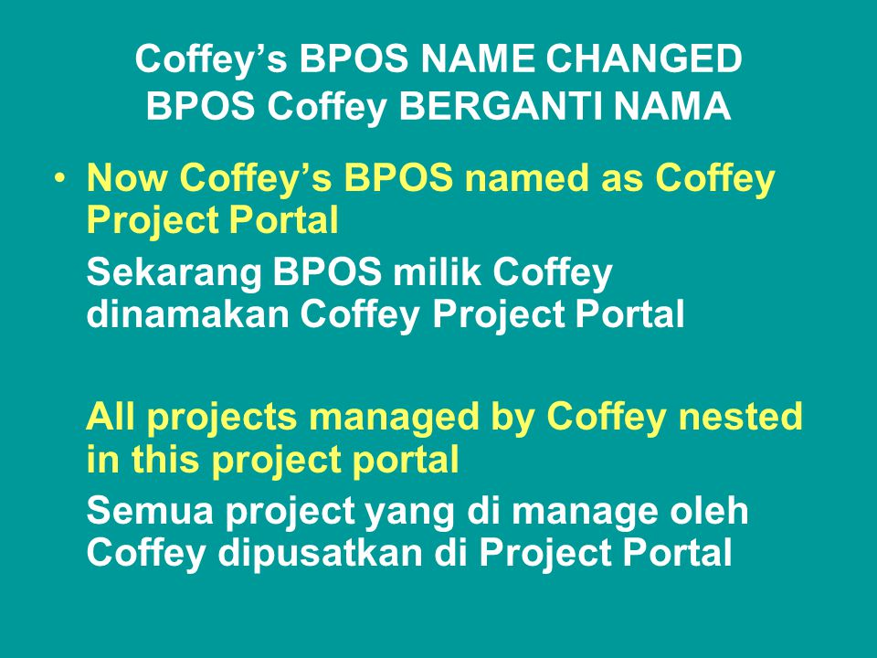 Coffey's BPOS NAME CHANGED BPOS Coffey BERGANTI NAMA •Now Coffey's BPOS named as Coffey Project Portal Sekarang BPOS milik Coffey dinamakan Coffey Project Portal All projects managed by Coffey nested in this project portal Semua project yang di manage oleh Coffey dipusatkan di Project Portal
