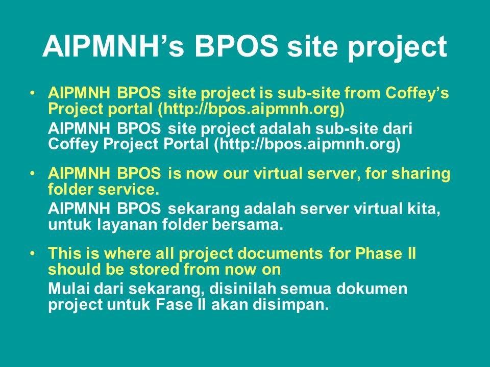 AIPMNH's BPOS site project •AIPMNH BPOS site project is sub-site from Coffey's Project portal (http://bpos.aipmnh.org) AIPMNH BPOS site project adalah sub-site dari Coffey Project Portal (http://bpos.aipmnh.org) •AIPMNH BPOS is now our virtual server, for sharing folder service.