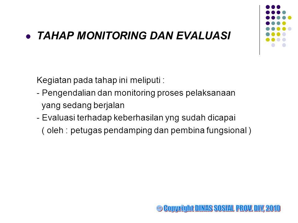  TAHAP MONITORING DAN EVALUASI Kegiatan pada tahap ini meliputi : - Pengendalian dan monitoring proses pelaksanaan yang sedang berjalan - Evaluasi terhadap keberhasilan yng sudah dicapai ( oleh : petugas pendamping dan pembina fungsional )