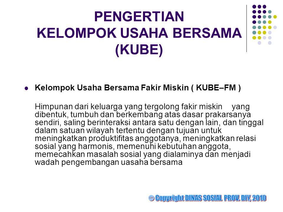 PENGERTIAN KELOMPOK USAHA BERSAMA (KUBE)  Kelompok Usaha Bersama Fakir Miskin ( KUBE–FM ) Himpunan dari keluarga yang tergolong fakir miskin yang dib