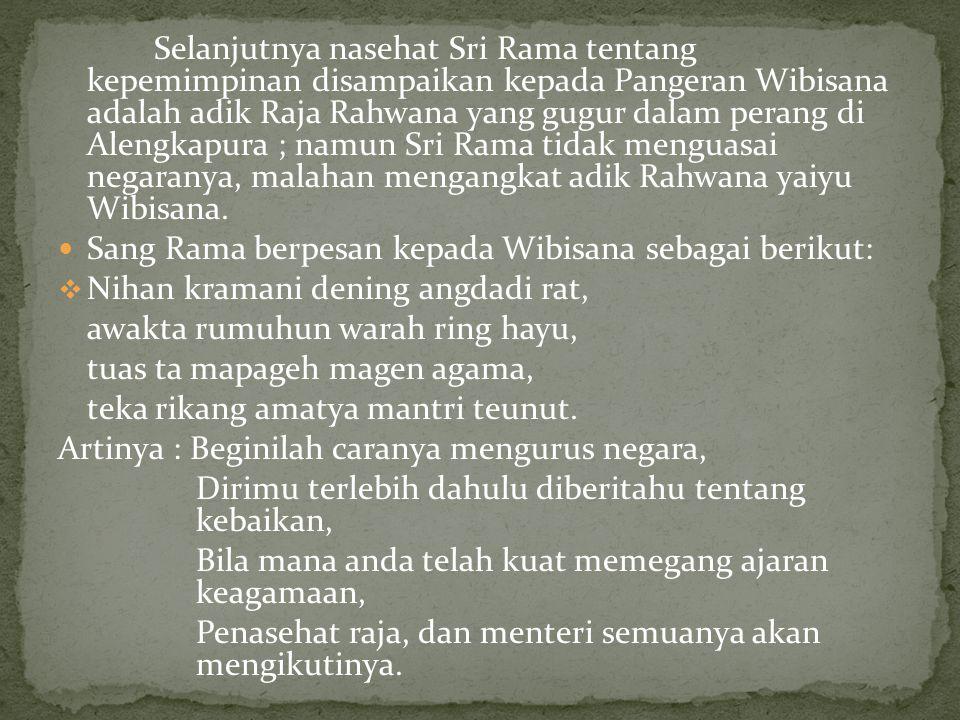 Selanjutnya nasehat Sri Rama tentang kepemimpinan disampaikan kepada Pangeran Wibisana adalah adik Raja Rahwana yang gugur dalam perang di Alengkapura ; namun Sri Rama tidak menguasai negaranya, malahan mengangkat adik Rahwana yaiyu Wibisana.