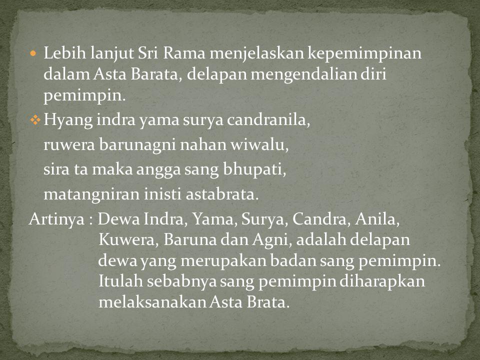  Lebih lanjut Sri Rama menjelaskan kepemimpinan dalam Asta Barata, delapan mengendalian diri pemimpin.  Hyang indra yama surya candranila, ruwera ba