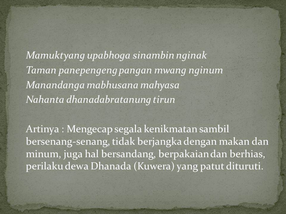 Mamuktyang upabhoga sinambin nginak Taman panepengeng pangan mwang nginum Manandanga mabhusana mahyasa Nahanta dhanadabratanung tirun Artinya : Mengecap segala kenikmatan sambil bersenang-senang, tidak berjangka dengan makan dan minum, juga hal bersandang, berpakaian dan berhias, perilaku dewa Dhanada (Kuwera) yang patut dituruti.