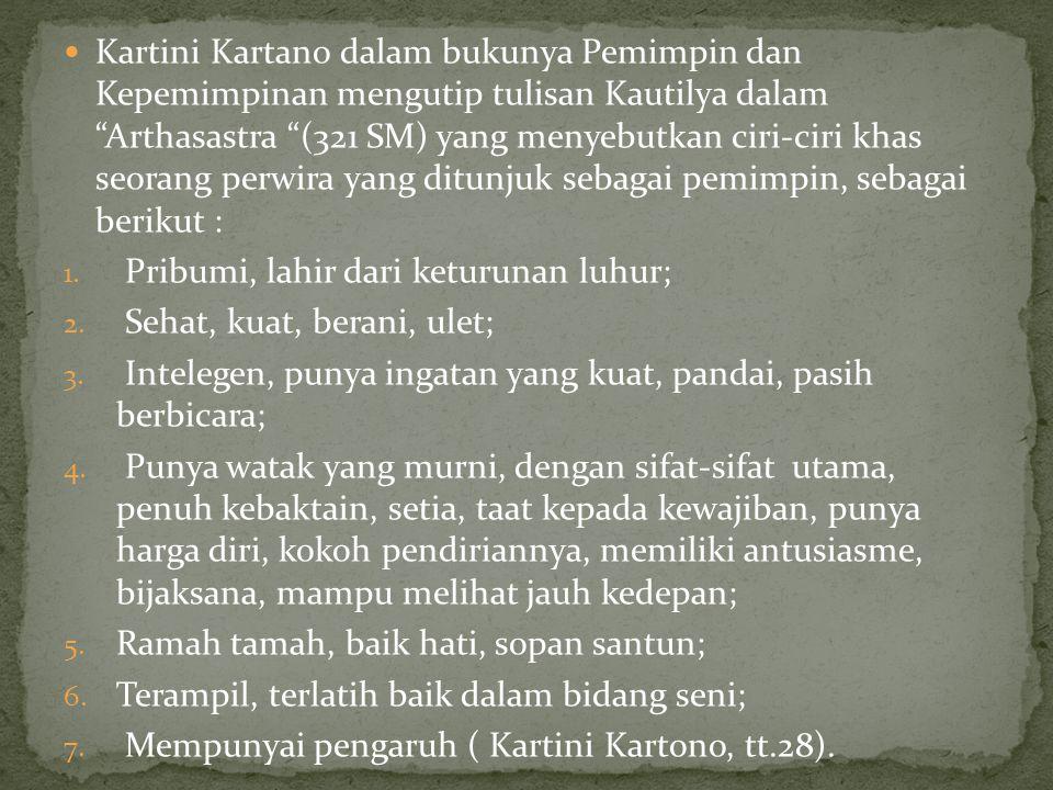  Kartini Kartano dalam bukunya Pemimpin dan Kepemimpinan mengutip tulisan Kautilya dalam Arthasastra (321 SM) yang menyebutkan ciri-ciri khas seorang perwira yang ditunjuk sebagai pemimpin, sebagai berikut : 1.
