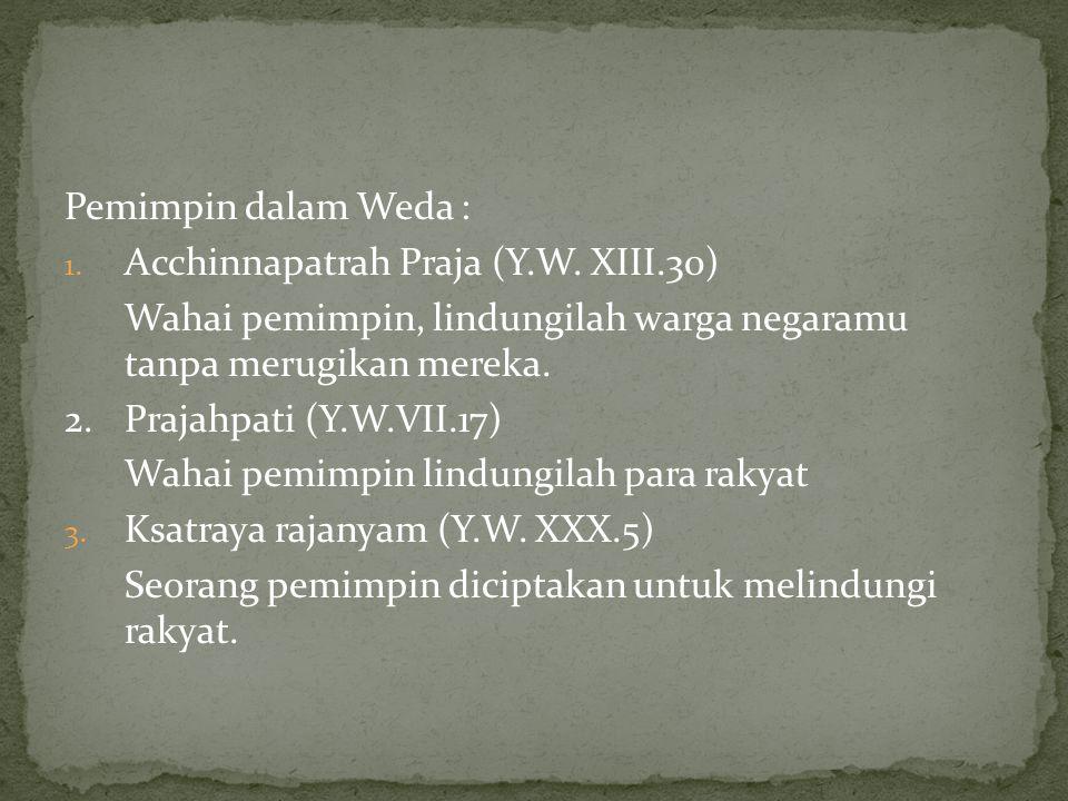 Pemimpin dalam Weda : 1. Acchinnapatrah Praja (Y.W. XIII.30) Wahai pemimpin, lindungilah warga negaramu tanpa merugikan mereka. 2. Prajahpati (Y.W.VII