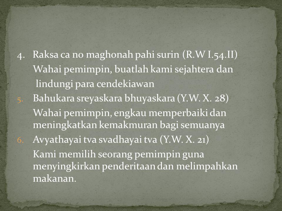 4. Raksa ca no maghonah pahi surin (R.W I.54.II) Wahai pemimpin, buatlah kami sejahtera dan lindungi para cendekiawan 5. Bahukara sreyaskara bhuyaskar