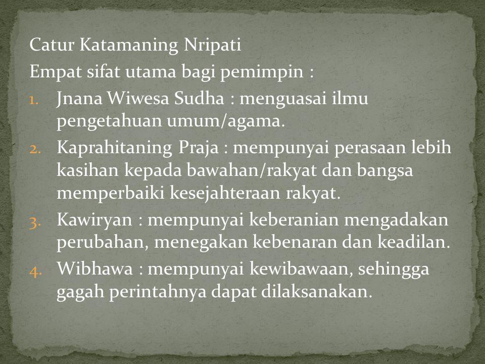 Catur Katamaning Nripati Empat sifat utama bagi pemimpin : 1. Jnana Wiwesa Sudha : menguasai ilmu pengetahuan umum/agama. 2. Kaprahitaning Praja : mem